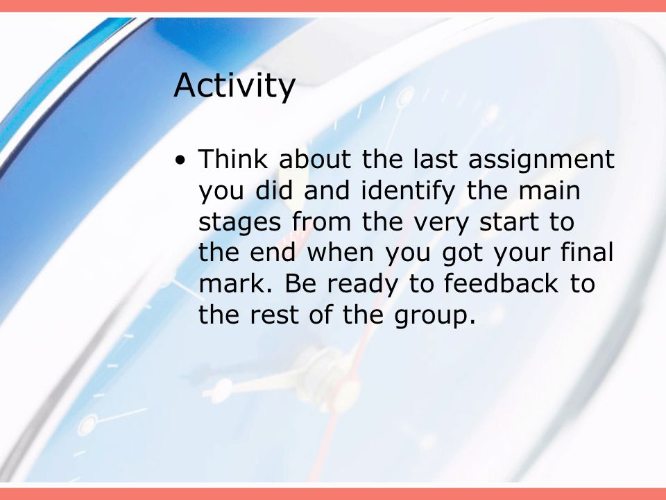 Activity Think about the last assignment you did and identify the main stages from the very start to the end when you got your final mark.
