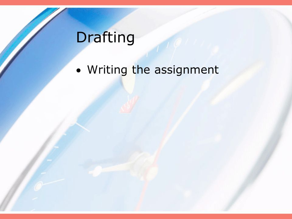 Drafting Writing the assignment