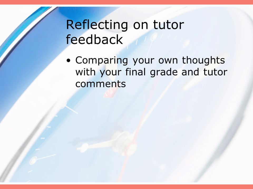 Reflecting on tutor feedback Comparing your own thoughts with your final grade and tutor comments