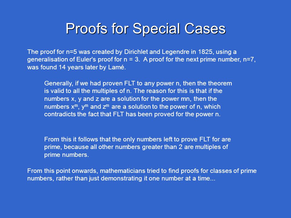 Proofs for Special Cases The proof for n=5 was created by Dirichlet and Legendre in 1825, using a generalisation of Euler's proof for n = 3. A proof f