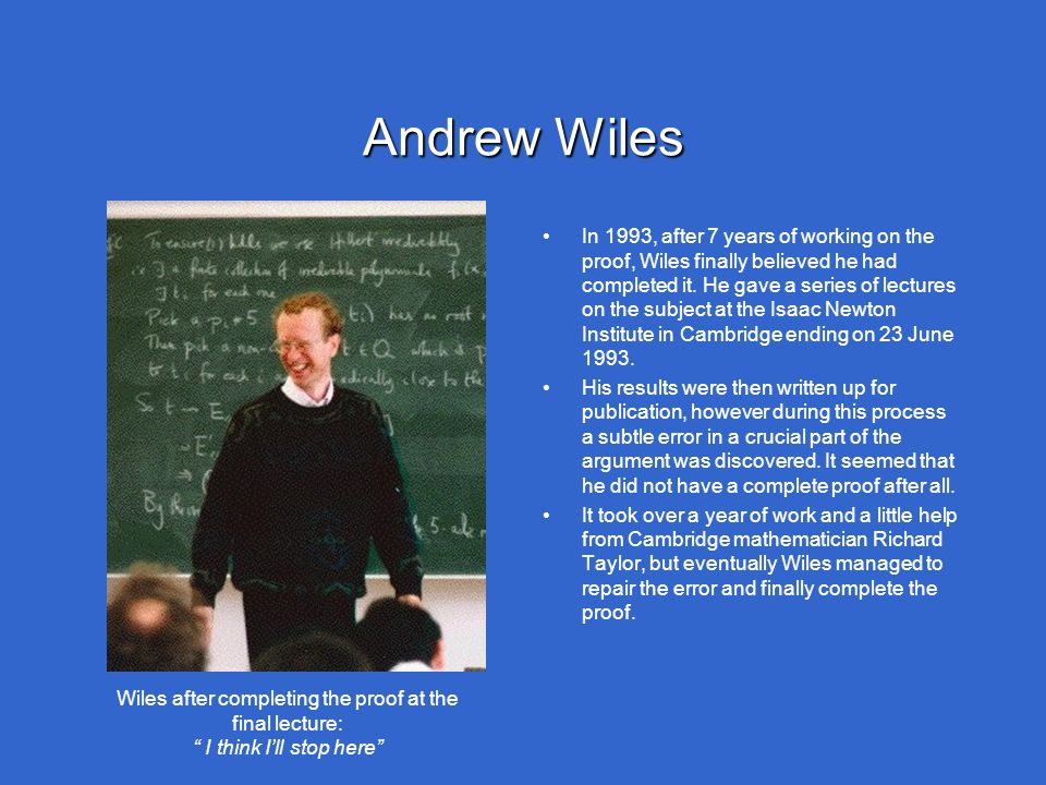 "Andrew Wiles Wiles after completing the proof at the final lecture: "" I think I'll stop here"" In 1993, after 7 years of working on the proof, Wiles fi"