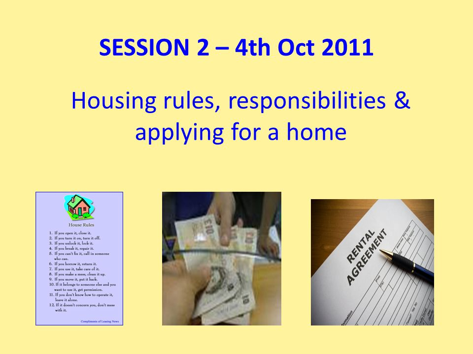 Housing rules, responsibilities & applying for a home SESSION 2 – 4th Oct 2011