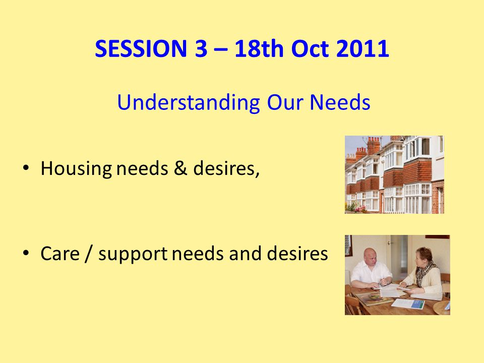 Understanding Our Needs Housing needs & desires, Care / support needs and desires SESSION 3 – 18th Oct 2011
