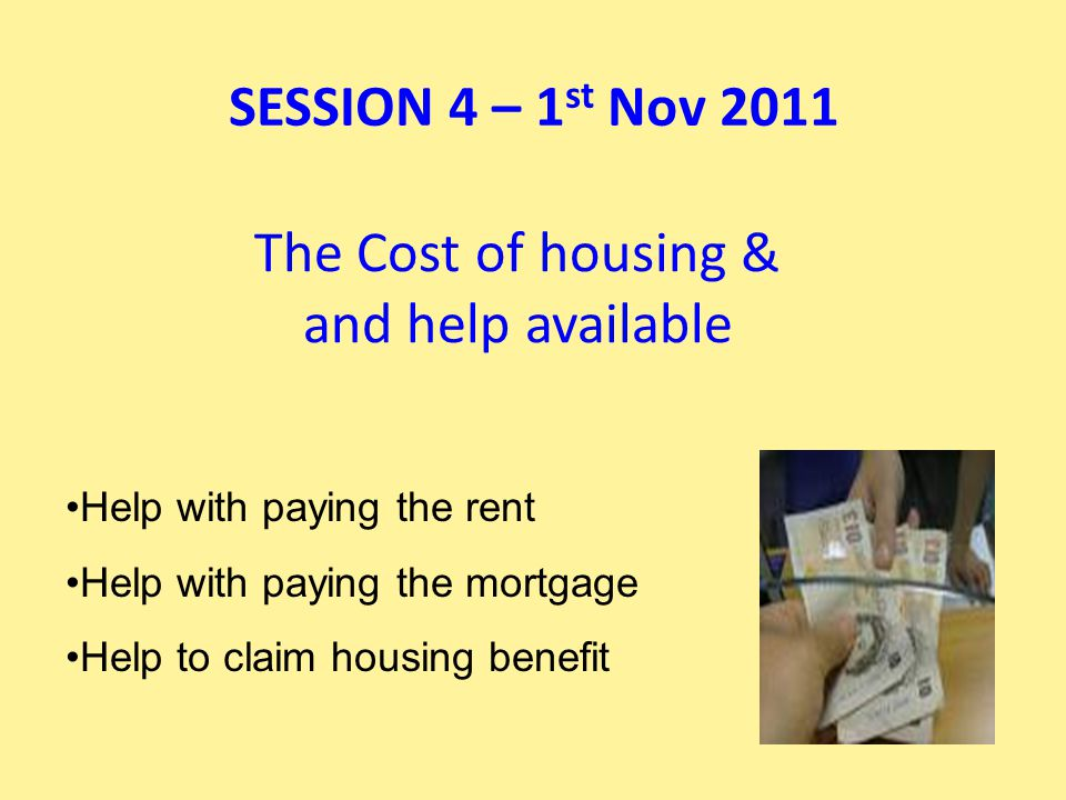 The Cost of housing & and help available Help with paying the rent Help with paying the mortgage Help to claim housing benefit SESSION 4 – 1 st Nov 2011