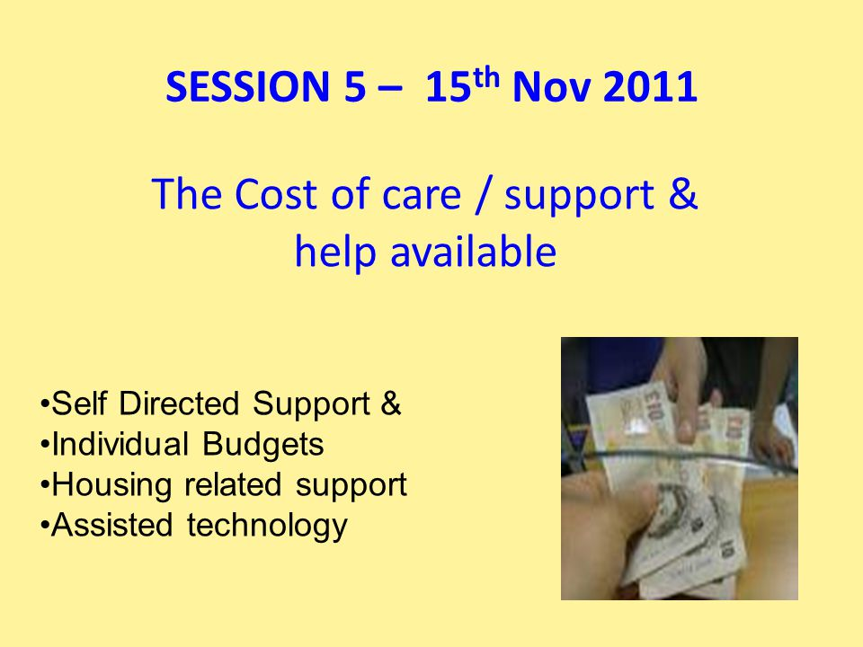 The Cost of care / support & help available Self Directed Support & Individual Budgets Housing related support Assisted technology SESSION 5 – 15 th Nov 2011