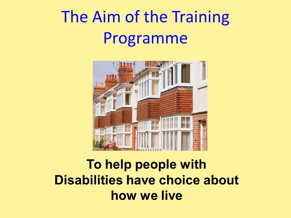 To help people with Disabilities have choice about how we live The Aim of the Training Programme