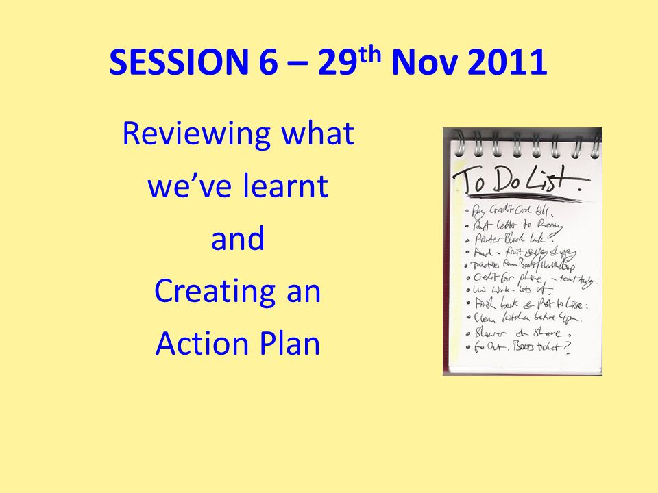 Reviewing what we've learnt and Creating an Action Plan SESSION 6 – 29 th Nov 2011