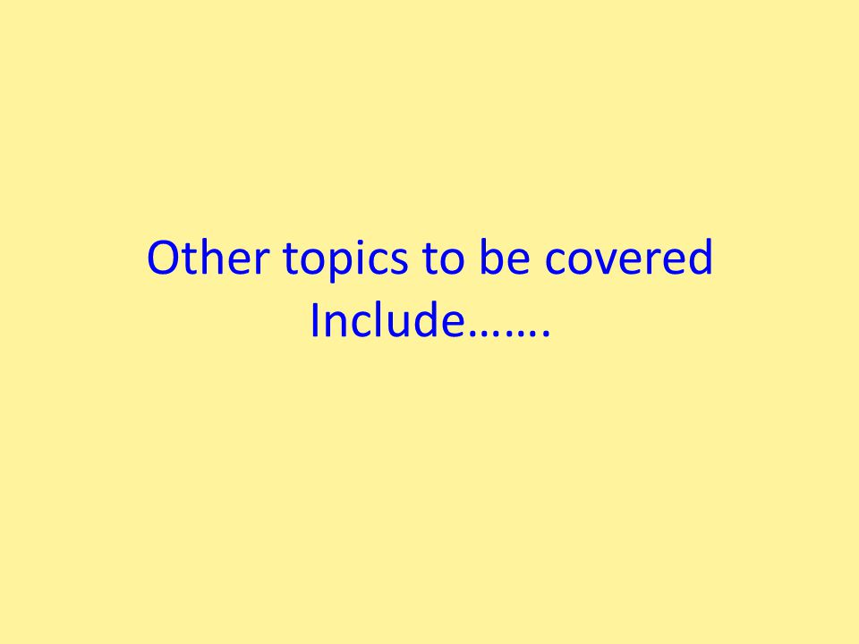 Other topics to be covered Include…….