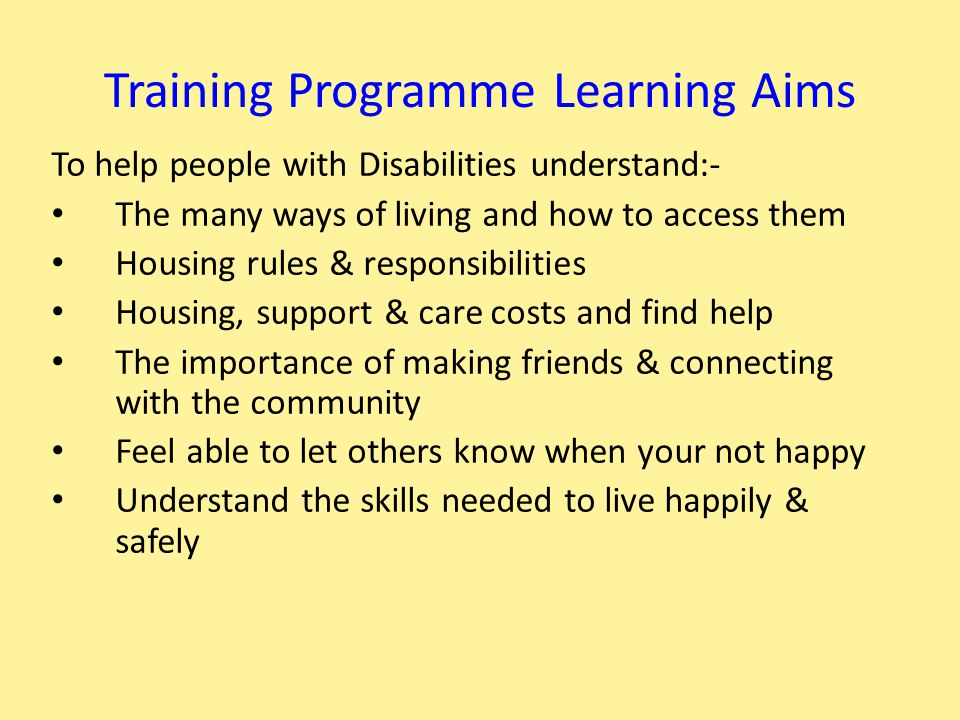 To help people with Disabilities understand:- The many ways of living and how to access them Housing rules & responsibilities Housing, support & care costs and find help The importance of making friends & connecting with the community Feel able to let others know when your not happy Understand the skills needed to live happily & safely Training Programme Learning Aims