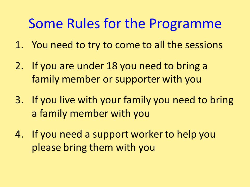 Some Rules for the Programme 1.You need to try to come to all the sessions 2.If you are under 18 you need to bring a family member or supporter with y