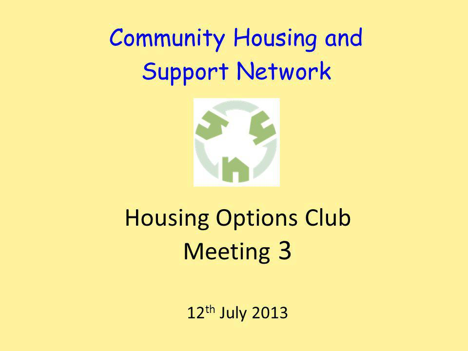 Community Housing and Support Network Housing Options Club Meeting 3 12 th July 2013