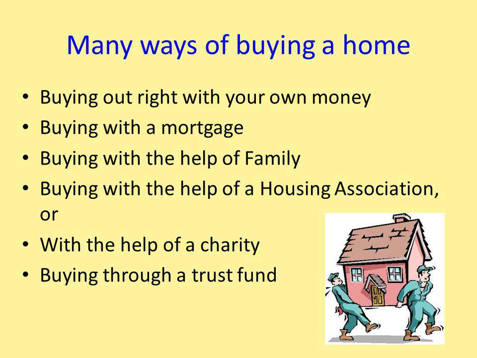 Many ways of buying a home Buying out right with your own money Buying with a mortgage Buying with the help of Family Buying with the help of a Housing Association, or With the help of a charity Buying through a trust fund