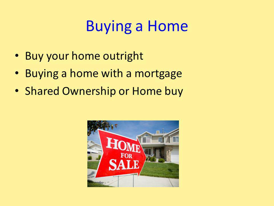 Buy your home outright Buying a home with a mortgage Shared Ownership or Home buy