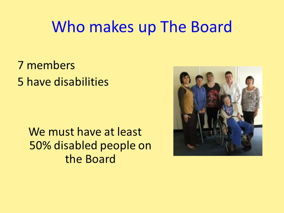 Who makes up The Board 7 members 5 have disabilities We must have at least 50% disabled people on the Board