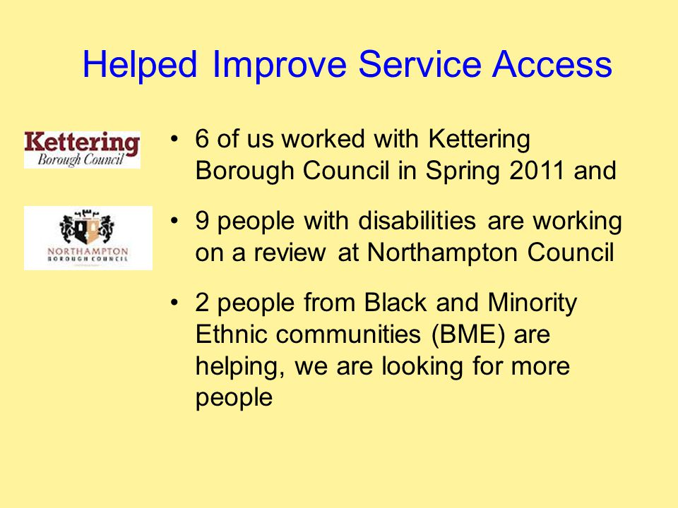 Helped Improve Service Access 6 of us worked with Kettering Borough Council in Spring 2011 and 9 people with disabilities are working on a review at Northampton Council 2 people from Black and Minority Ethnic communities (BME) are helping, we are looking for more people