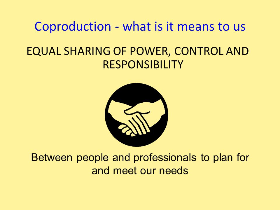 Coproduction - what is it means to us EQUAL SHARING OF POWER, CONTROL AND RESPONSIBILITY Between people and professionals to plan for and meet our needs
