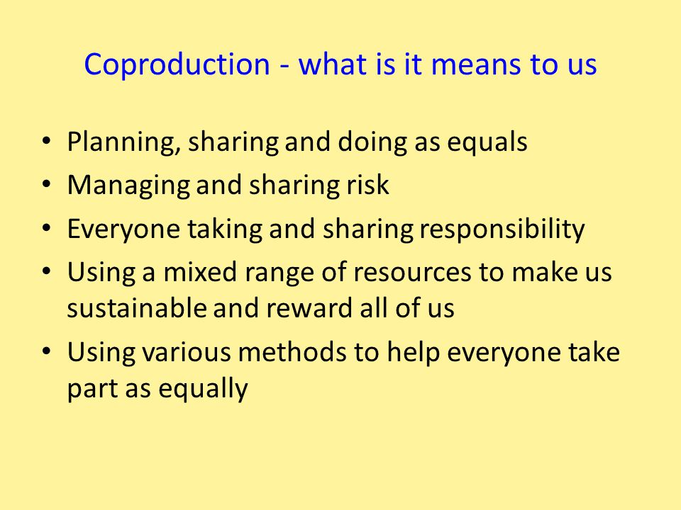 Coproduction - what is it means to us Planning, sharing and doing as equals Managing and sharing risk Everyone taking and sharing responsibility Using a mixed range of resources to make us sustainable and reward all of us Using various methods to help everyone take part as equally