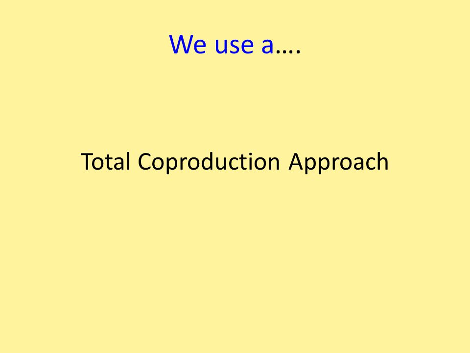 We use a…. Total Coproduction Approach