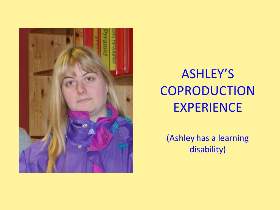 ASHLEY'S COPRODUCTION EXPERIENCE (Ashley has a learning disability)
