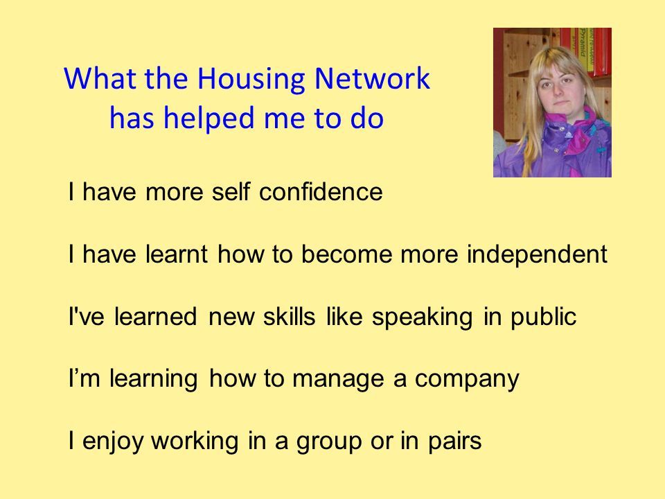 What the Housing Network has helped me to do I have more self confidence I have learnt how to become more independent I ve learned new skills like speaking in public I'm learning how to manage a company I enjoy working in a group or in pairs