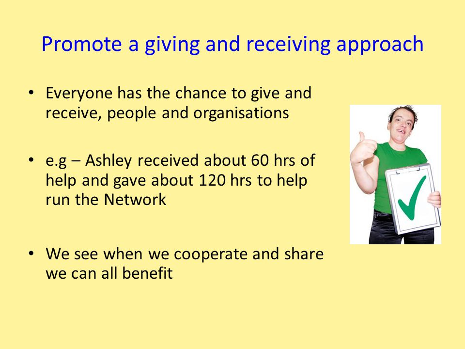 Promote a giving and receiving approach Everyone has the chance to give and receive, people and organisations e.g – Ashley received about 60 hrs of help and gave about 120 hrs to help run the Network We see when we cooperate and share we can all benefit