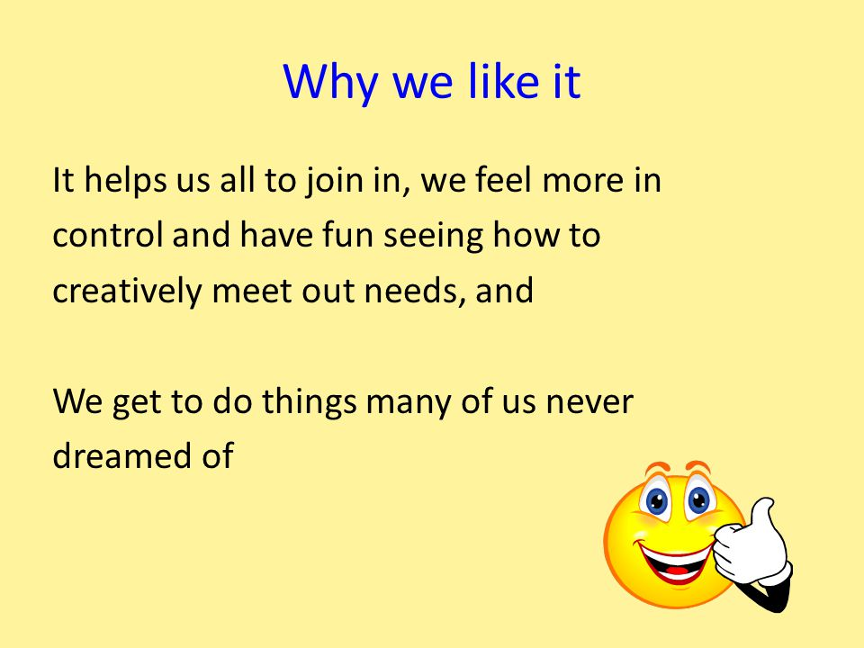 Why we like it It helps us all to join in, we feel more in control and have fun seeing how to creatively meet out needs, and We get to do things many of us never dreamed of