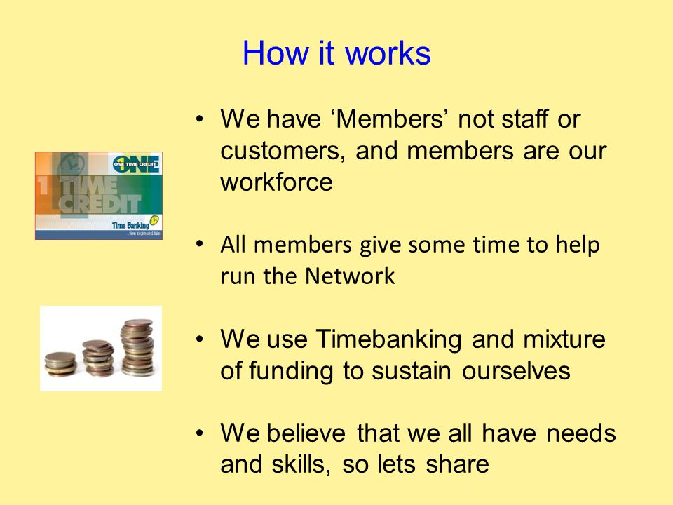How it works We have 'Members' not staff or customers, and members are our workforce All members give some time to help run the Network We use Timebanking and mixture of funding to sustain ourselves We believe that we all have needs and skills, so lets share