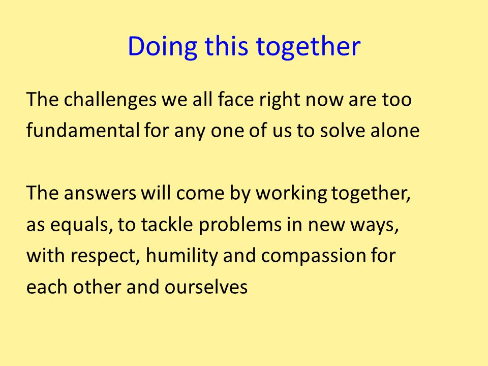 Doing this together The challenges we all face right now are too fundamental for any one of us to solve alone The answers will come by working together, as equals, to tackle problems in new ways, with respect, humility and compassion for each other and ourselves