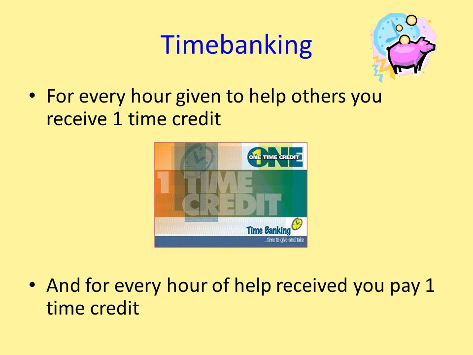 Timebanking For every hour given to help others you receive 1 time credit And for every hour of help received you pay 1 time credit