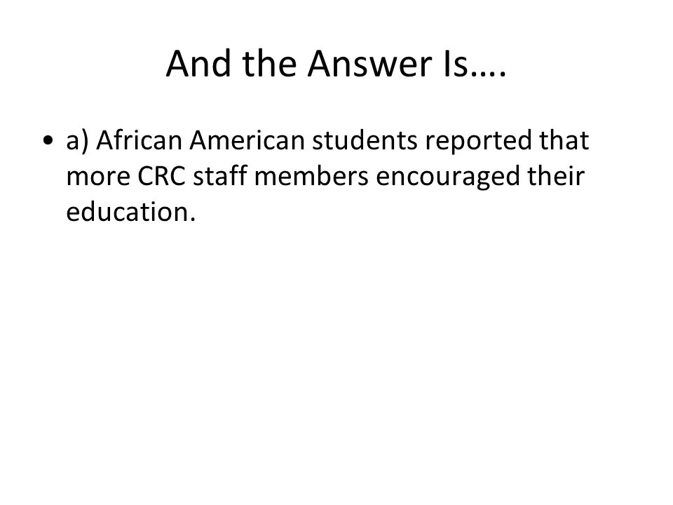 And the Answer Is…. a) African American students reported that more CRC staff members encouraged their education.