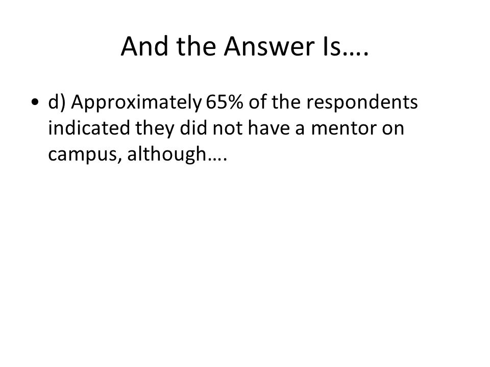 And the Answer Is…. d) Approximately 65% of the respondents indicated they did not have a mentor on campus, although….