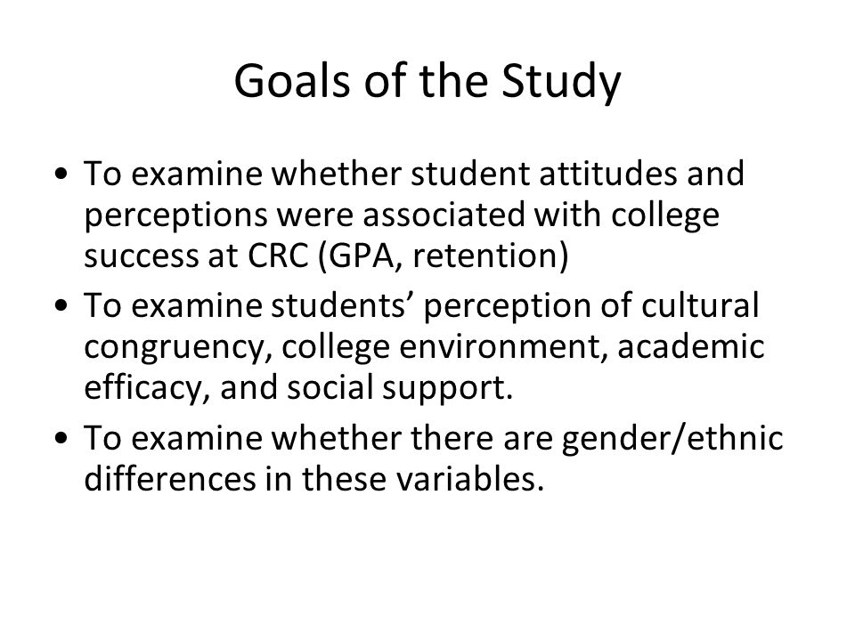 Goals of the Study To examine whether student attitudes and perceptions were associated with college success at CRC (GPA, retention) To examine studen