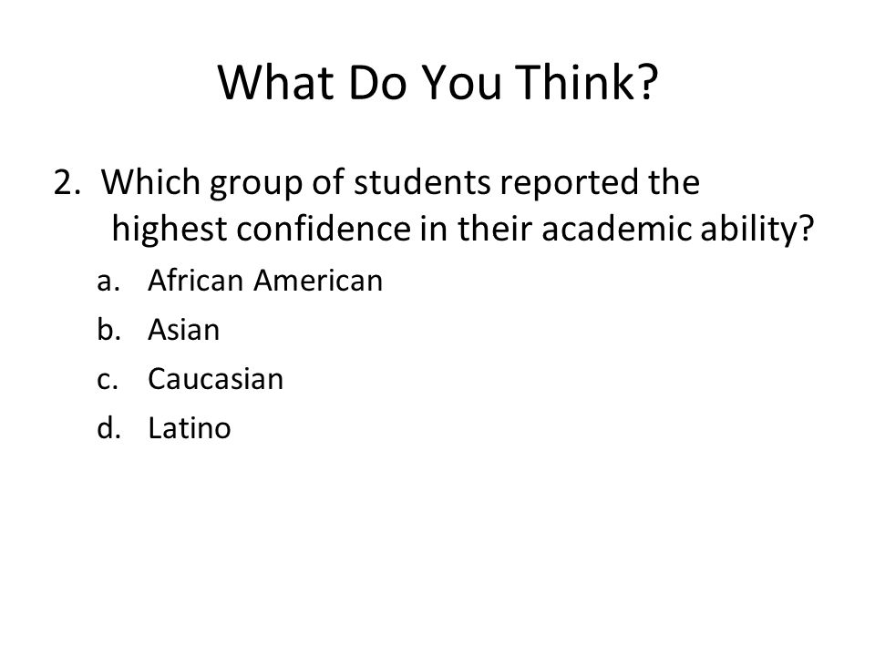 What Do You Think? 2. Which group of students reported the highest confidence in their academic ability? a.African American b.Asian c.Caucasian d.Lati