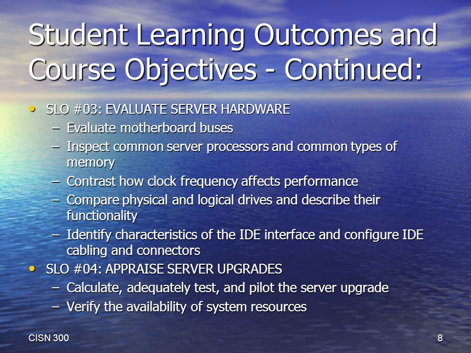 Student Learning Outcomes and Course Objectives - Continued: SLO #03: EVALUATE SERVER HARDWARE SLO #03: EVALUATE SERVER HARDWARE –Evaluate motherboard buses –Inspect common server processors and common types of memory –Contrast how clock frequency affects performance –Compare physical and logical drives and describe their functionality –Identify characteristics of the IDE interface and configure IDE cabling and connectors SLO #04: APPRAISE SERVER UPGRADES SLO #04: APPRAISE SERVER UPGRADES –Calculate, adequately test, and pilot the server upgrade –Verify the availability of system resources CISN 300 8