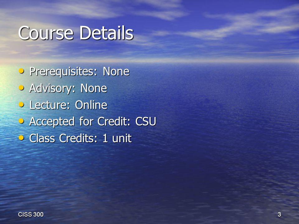 Course Details Prerequisites: None Prerequisites: None Advisory: None Advisory: None Lecture: Online Lecture: Online Accepted for Credit: CSU Accepted for Credit: CSU Class Credits: 1 unit Class Credits: 1 unit CISS 300 3