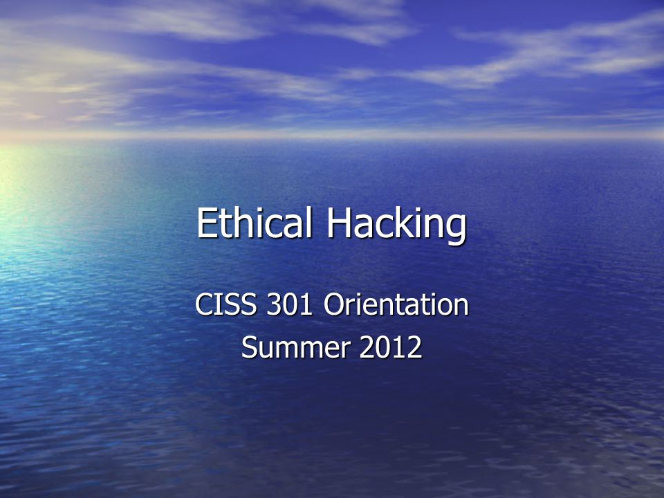 Ethical Hacking CISS 301 Orientation Summer 2012