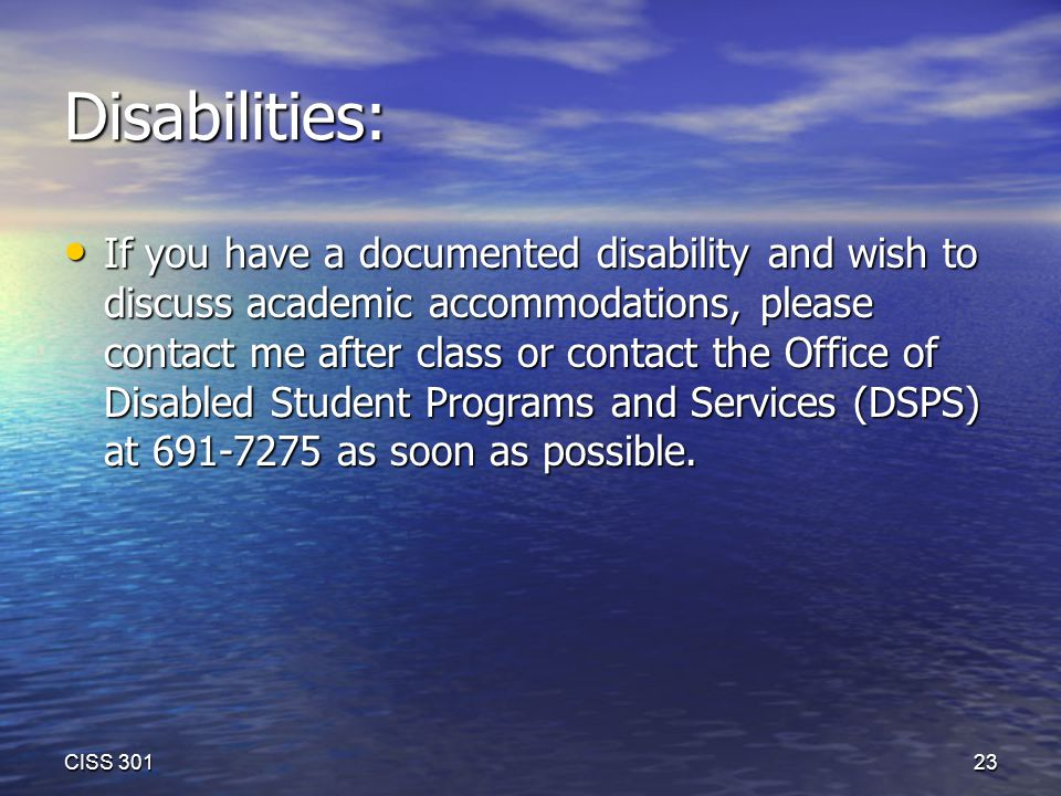 Disabilities: If you have a documented disability and wish to discuss academic accommodations, please contact me after class or contact the Office of Disabled Student Programs and Services (DSPS) at 691-7275 as soon as possible.