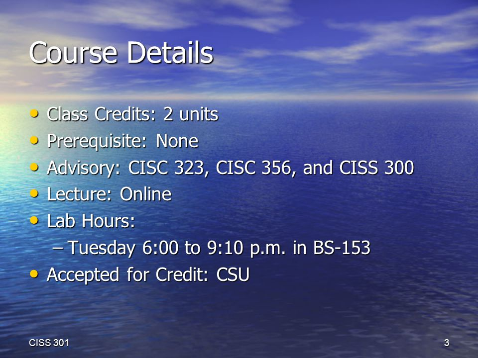 Course Details Class Credits: 2 units Class Credits: 2 units Prerequisite: None Prerequisite: None Advisory: CISC 323, CISC 356, and CISS 300 Advisory: CISC 323, CISC 356, and CISS 300 Lecture: Online Lecture: Online Lab Hours: Lab Hours: –Tuesday 6:00 to 9:10 p.m.