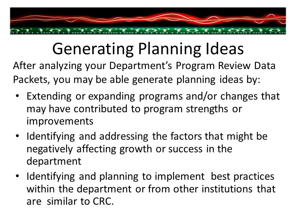 Generating Planning Ideas Extending or expanding programs and/or changes that may have contributed to program strengths or improvements Identifying and addressing the factors that might be negatively affecting growth or success in the department Identifying and planning to implement best practices within the department or from other institutions that are similar to CRC.