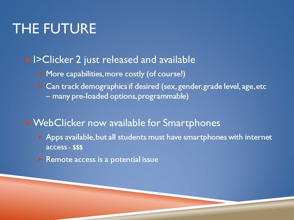 THE FUTURE  I>Clicker 2 just released and available  More capabilities, more costly (of course!)  Can track demographics if desired (sex, gender, grade level, age, etc – many pre-loaded options, programmable)  WebClicker now available for Smartphones  Apps available, but all students must have smartphones with internet access - $$$  Remote access is a potential issue