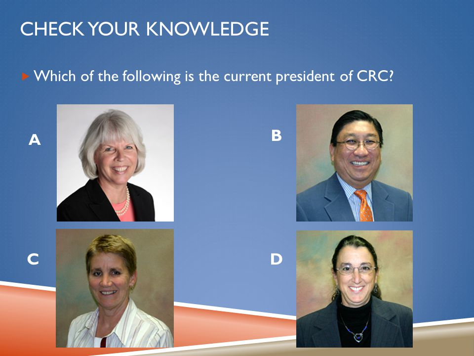 CHECK YOUR KNOWLEDGE  Which of the following is the current president of CRC? C A B D