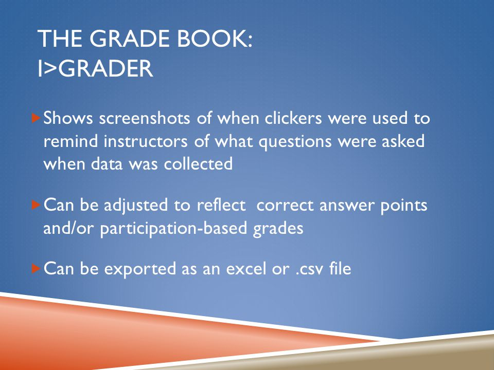 THE GRADE BOOK: I>GRADER  Shows screenshots of when clickers were used to remind instructors of what questions were asked when data was collected  Can be adjusted to reflect correct answer points and/or participation-based grades  Can be exported as an excel or.csv file