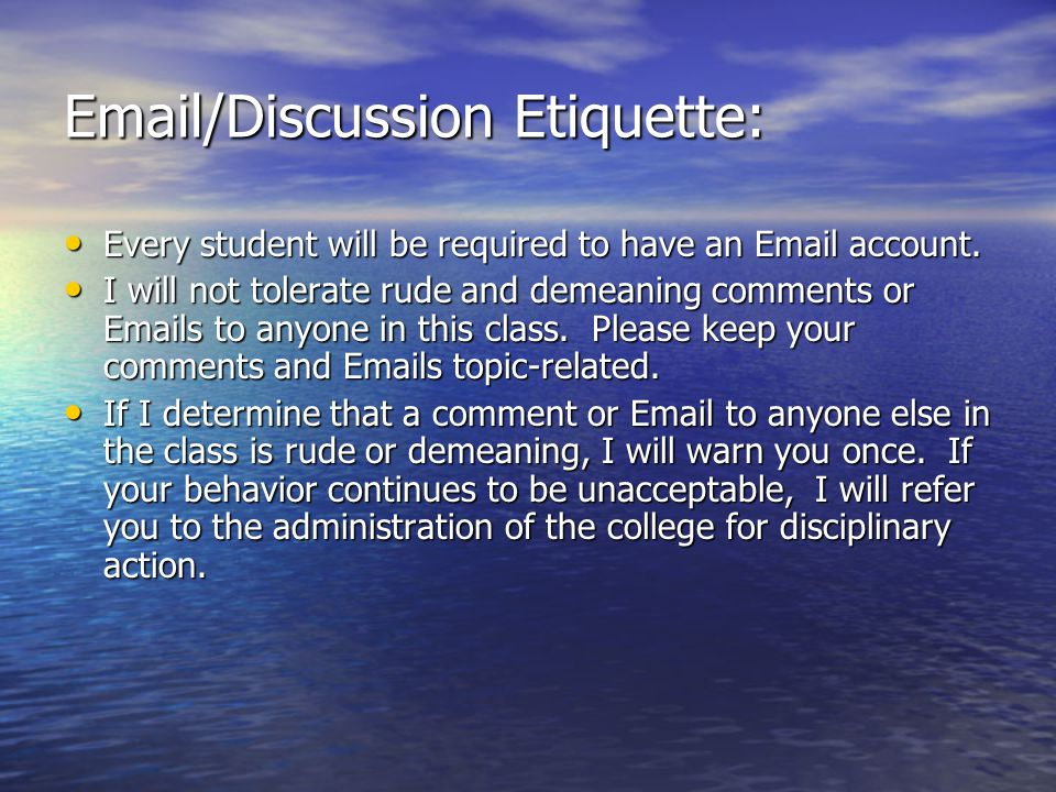 Email/Discussion Etiquette: Every student will be required to have an Email account. Every student will be required to have an Email account. I will n
