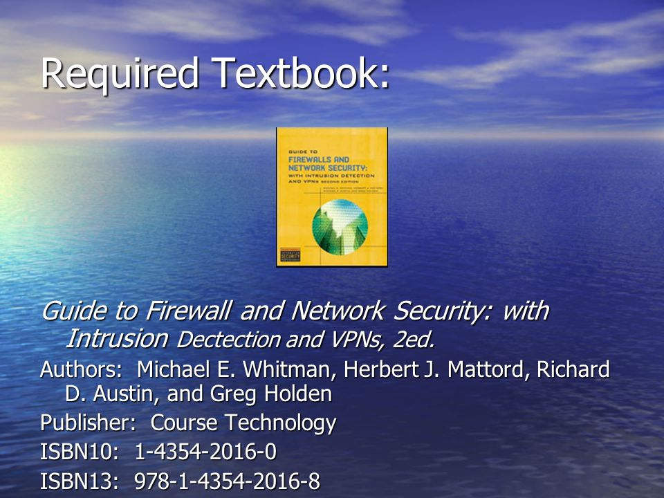 Required Textbook: Guide to Firewall and Network Security: with Intrusion Dectection and VPNs, 2ed. Authors: Michael E. Whitman, Herbert J. Mattord, R