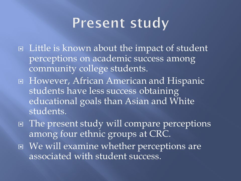  Little is known about the impact of student perceptions on academic success among community college students.