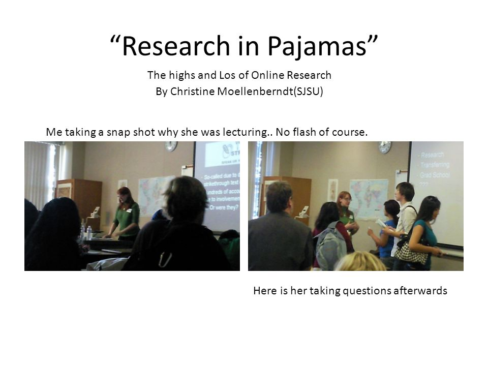"""""""Research in Pajamas"""" The highs and Los of Online Research By Christine Moellenberndt(SJSU) Me taking a snap shot why she was lecturing.. No flash of"""