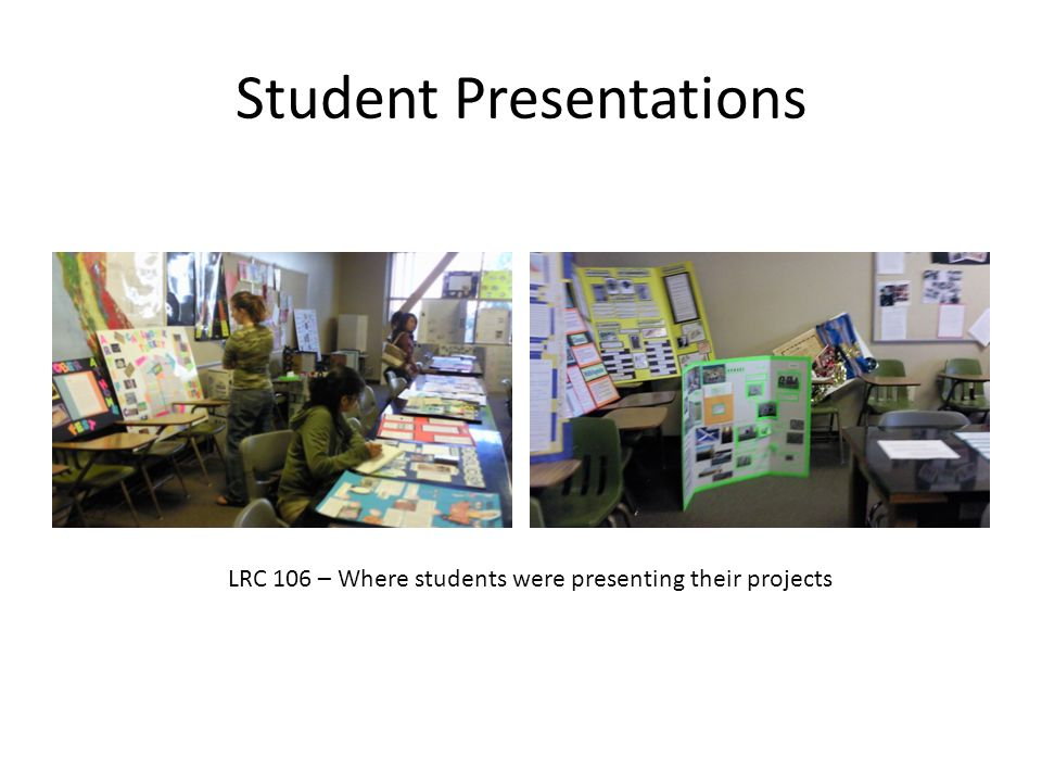 Student Presentations LRC 106 – Where students were presenting their projects