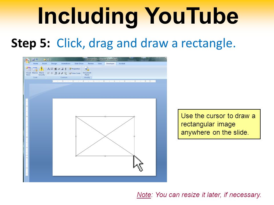 Including YouTube Step 5: Click, drag and draw a rectangle. Use the cursor to draw a rectangular image anywhere on the slide. Note: You can resize it