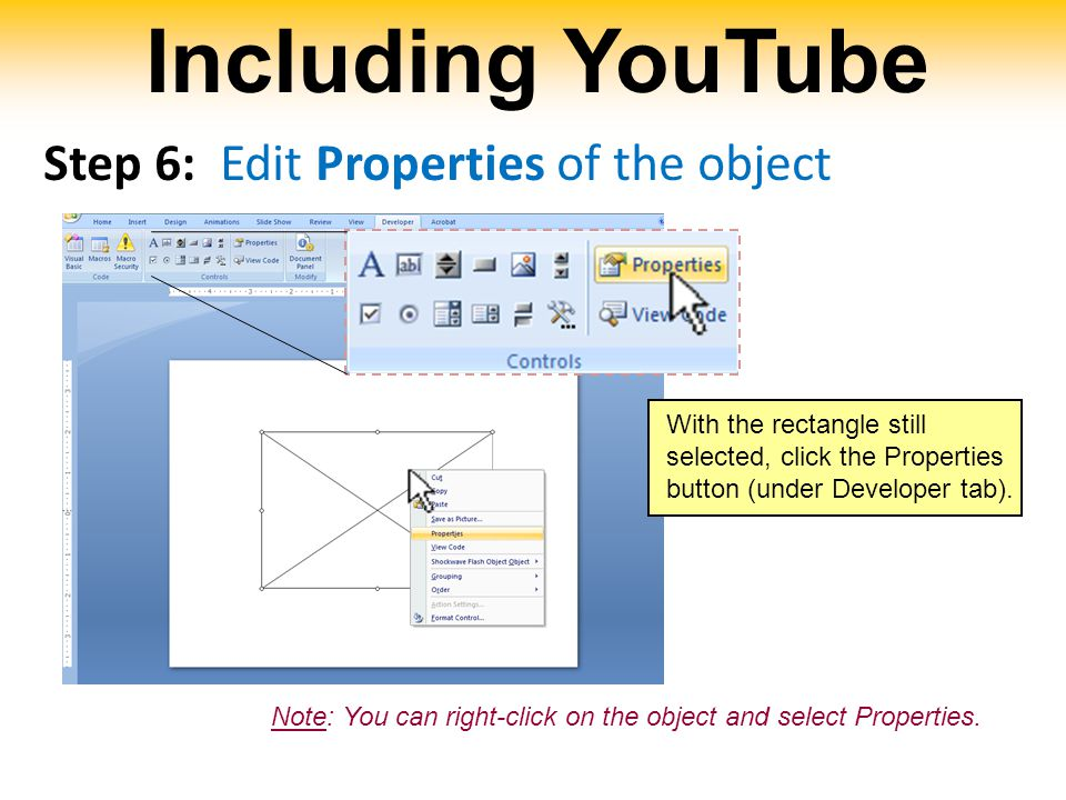 Including YouTube Step 6: Edit Properties of the object With the rectangle still selected, click the Properties button (under Developer tab).
