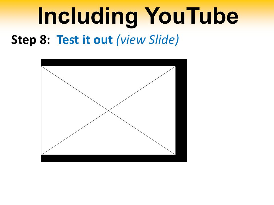 Including YouTube Step 8: Test it out (view Slide)